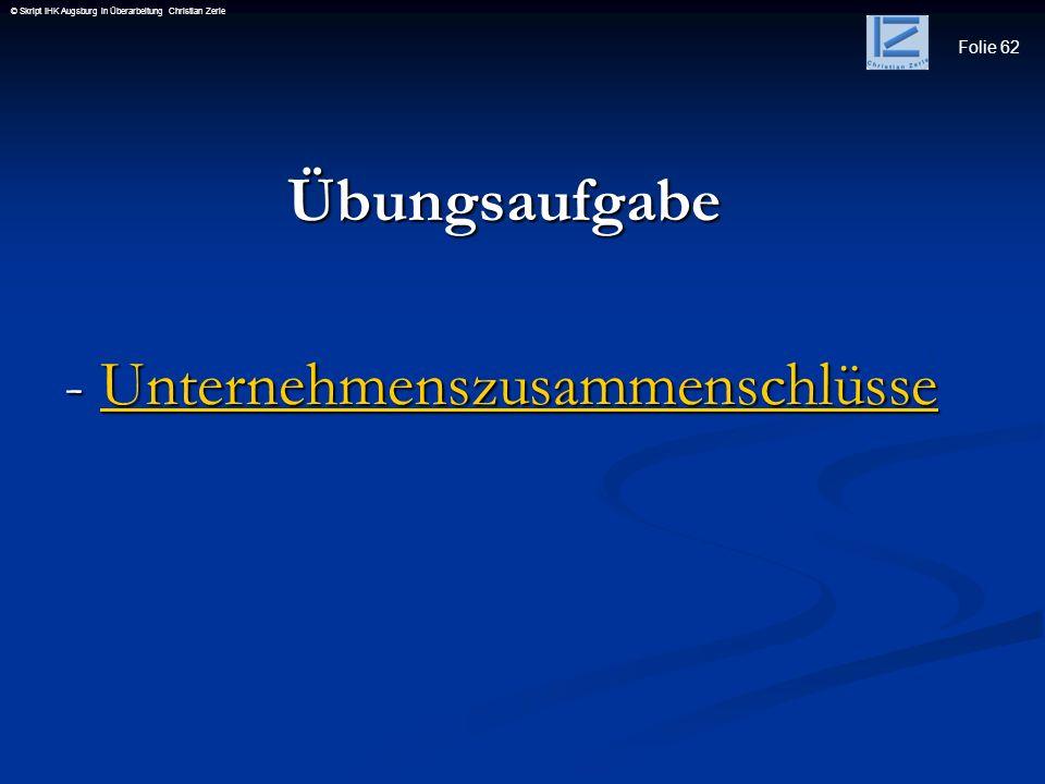 Folie 62 © Skript IHK Augsburg in Überarbeitung Christian Zerle Übungsaufgabe Übungsaufgabe - Unternehmenszusammenschlüsse - Unternehmenszusammenschlü