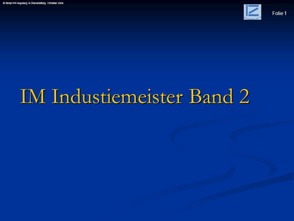 Folie 1 © Skript IHK Augsburg in Überarbeitung Christian Zerle IM Industiemeister Band 2 IM Industiemeister Band 2