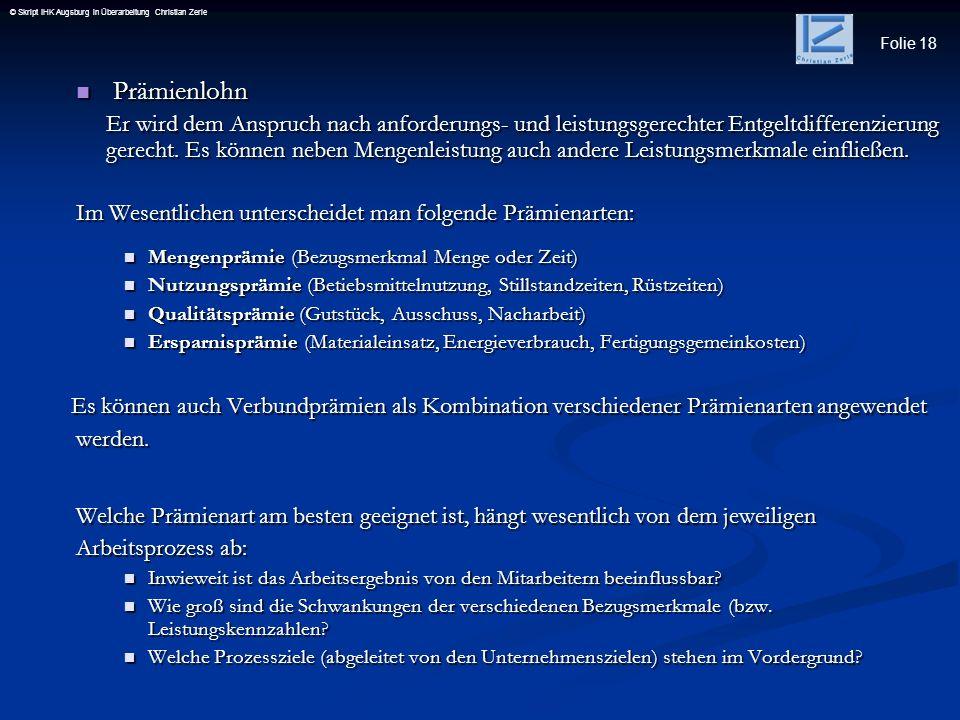 Folie 18 © Skript IHK Augsburg in Überarbeitung Christian Zerle Prämienlohn Prämienlohn Er wird dem Anspruch nach anforderungs- und leistungsgerechter