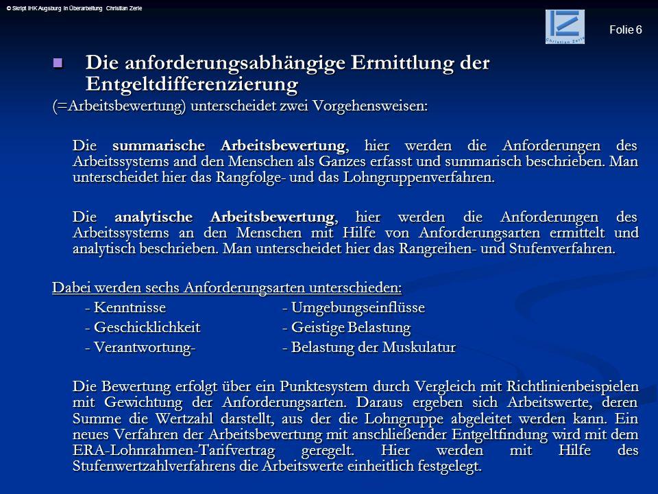 Folie 6 © Skript IHK Augsburg in Überarbeitung Christian Zerle Die anforderungsabhängige Ermittlung der Entgeltdifferenzierung Die anforderungsabhängi