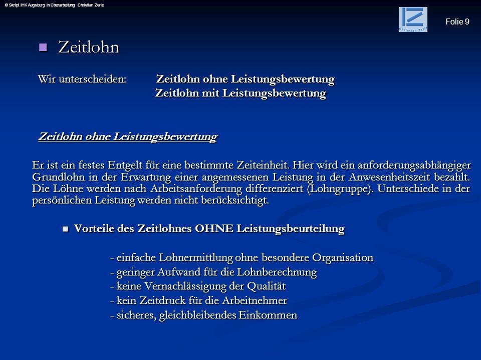 Folie 9 © Skript IHK Augsburg in Überarbeitung Christian Zerle Zeitlohn Zeitlohn Wir unterscheiden: Zeitlohn ohne Leistungsbewertung Zeitlohn mit Leis