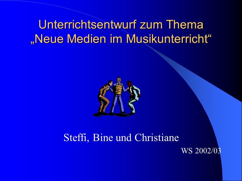 Unterrichtsentwurf zum Thema Neue Medien im Musikunterricht Steffi, Bine und Christiane WS 2002/03