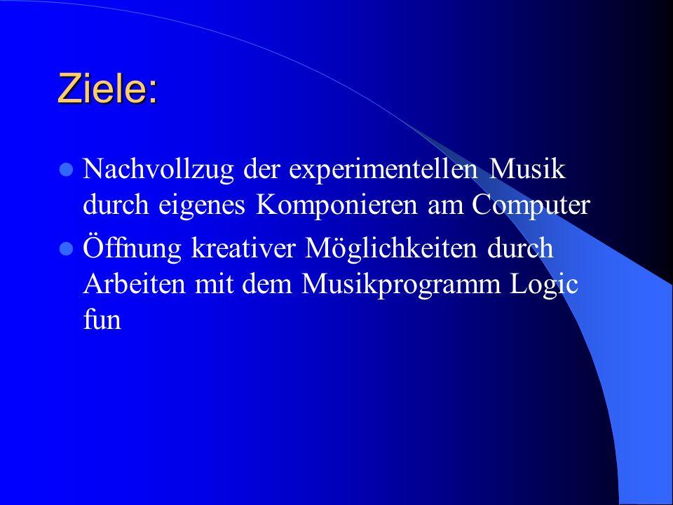 Ziele: Nachvollzug der experimentellen Musik durch eigenes Komponieren am Computer Öffnung kreativer Möglichkeiten durch Arbeiten mit dem Musikprogram