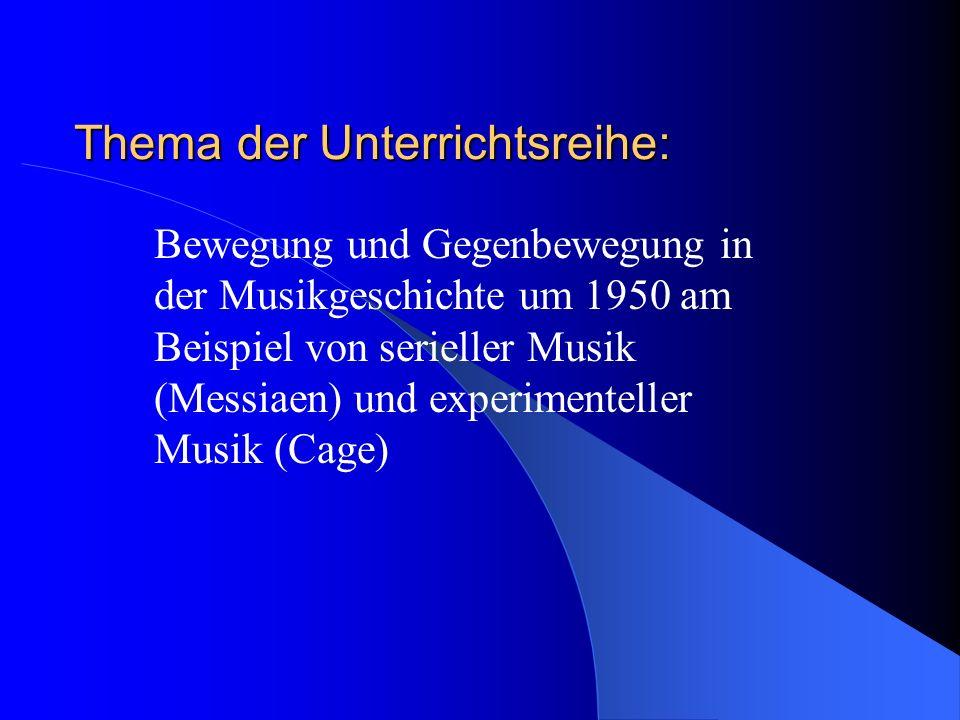 Thema der Unterrichtsreihe: Bewegung und Gegenbewegung in der Musikgeschichte um 1950 am Beispiel von serieller Musik (Messiaen) und experimenteller M