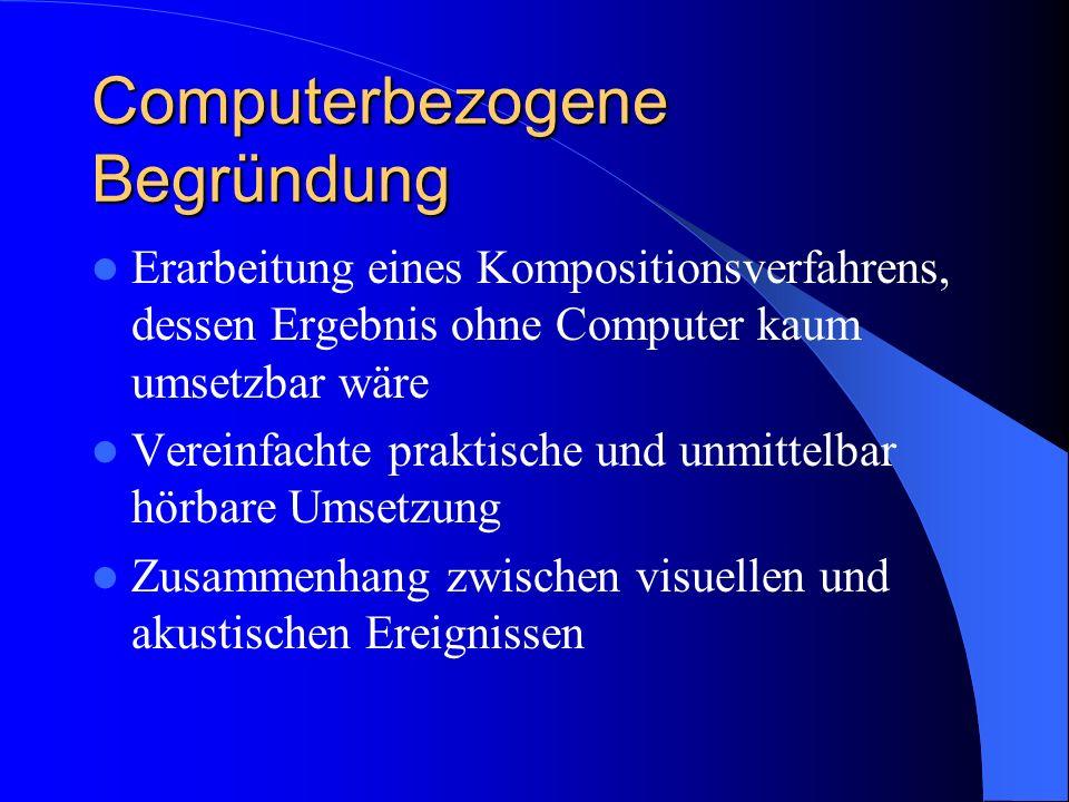 Computerbezogene Begründung Erarbeitung eines Kompositionsverfahrens, dessen Ergebnis ohne Computer kaum umsetzbar wäre Vereinfachte praktische und un