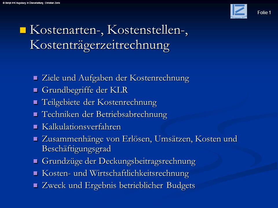 Folie 1 © Skript IHK Augsburg in Überarbeitung Christian Zerle Kostenarten-, Kostenstellen-, Kostenträgerzeitrechnung Kostenarten-, Kostenstellen-, Ko
