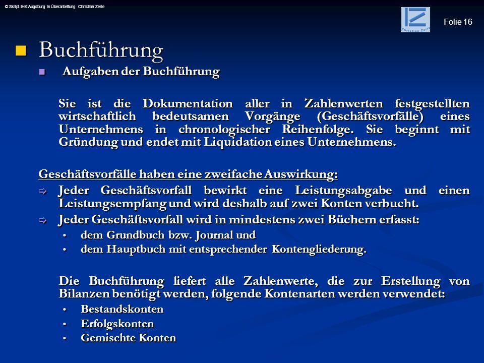 Folie 16 © Skript IHK Augsburg in Überarbeitung Christian Zerle Buchführung Buchführung Aufgaben der Buchführung Aufgaben der Buchführung Sie ist die