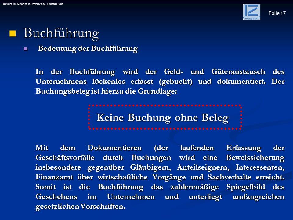 Folie 17 © Skript IHK Augsburg in Überarbeitung Christian Zerle Buchführung Buchführung Bedeutung der Buchführung Bedeutung der Buchführung In der Buc