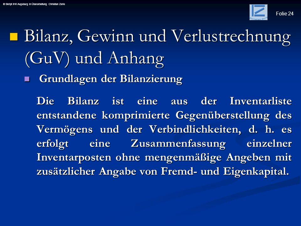 Folie 24 © Skript IHK Augsburg in Überarbeitung Christian Zerle Bilanz, Gewinn und Verlustrechnung (GuV) und Anhang Bilanz, Gewinn und Verlustrechnung
