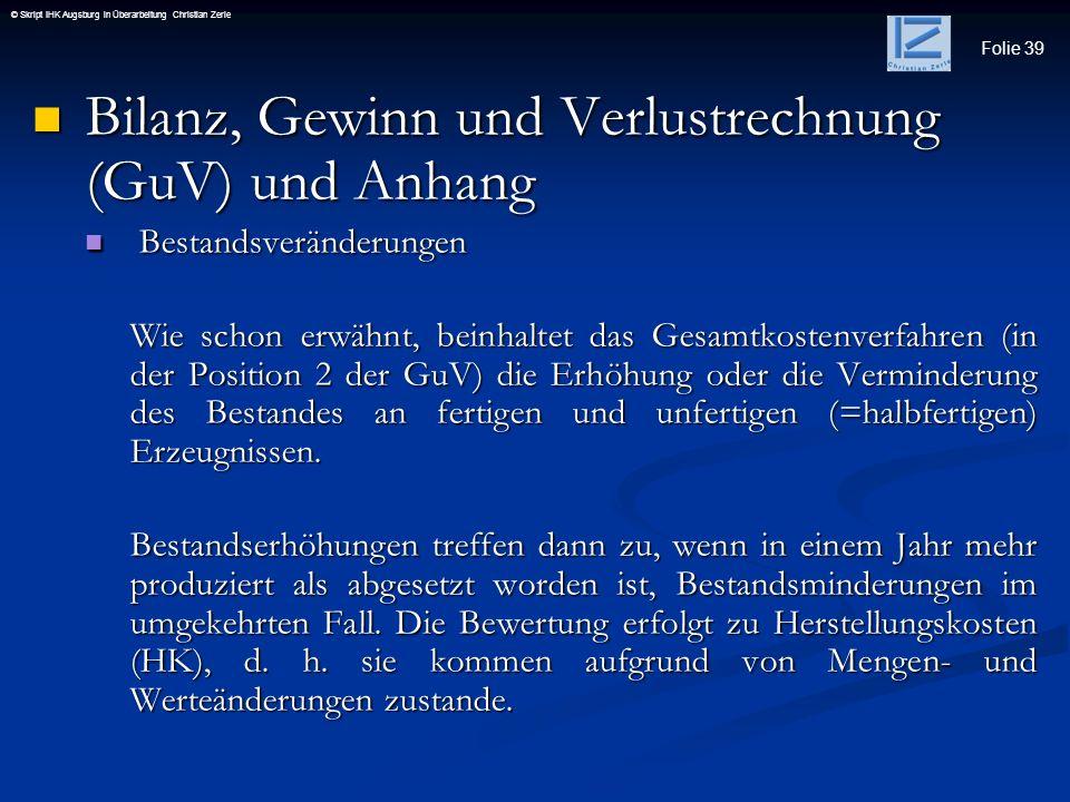 Folie 39 © Skript IHK Augsburg in Überarbeitung Christian Zerle Bilanz, Gewinn und Verlustrechnung (GuV) und Anhang Bilanz, Gewinn und Verlustrechnung
