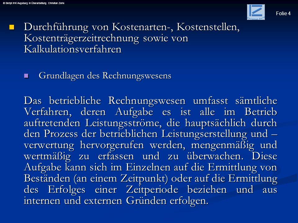 Folie 4 © Skript IHK Augsburg in Überarbeitung Christian Zerle Durchführung von Kostenarten-, Kostenstellen, Kostenträgerzeitrechnung sowie von Kalkul