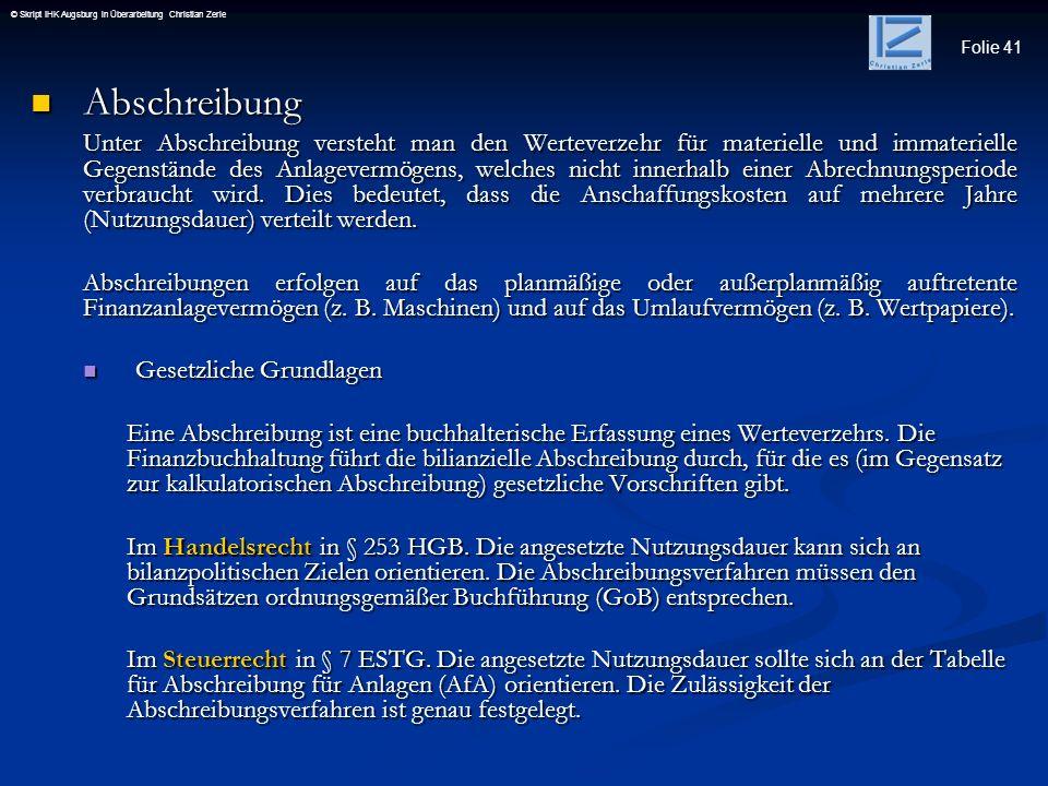 Folie 41 © Skript IHK Augsburg in Überarbeitung Christian Zerle Abschreibung Abschreibung Unter Abschreibung versteht man den Werteverzehr für materie
