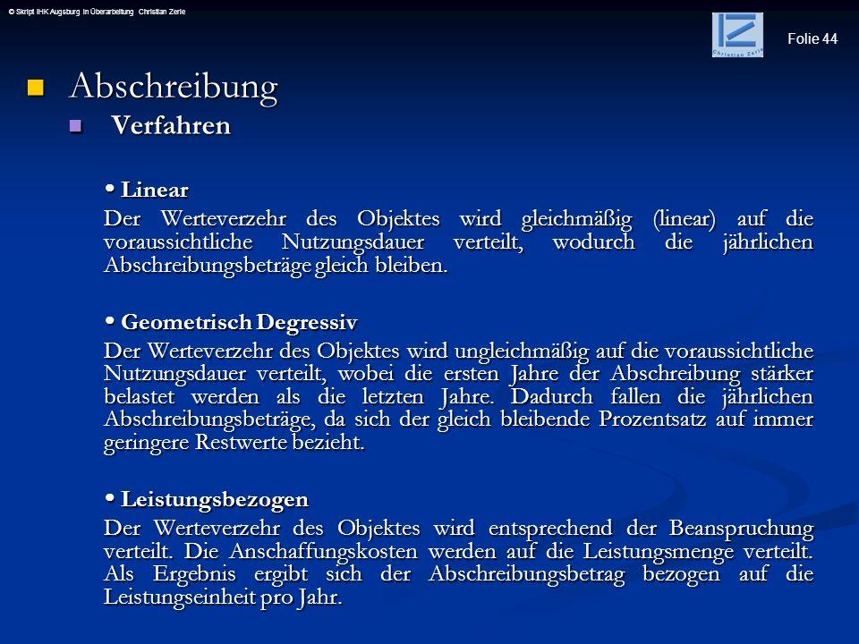 Folie 44 © Skript IHK Augsburg in Überarbeitung Christian Zerle Abschreibung Abschreibung Verfahren Verfahren Linear Linear Der Werteverzehr des Objek