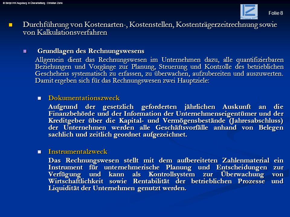 Folie 8 © Skript IHK Augsburg in Überarbeitung Christian Zerle Durchführung von Kostenarten-, Kostenstellen, Kostenträgerzeitrechnung sowie von Kalkul