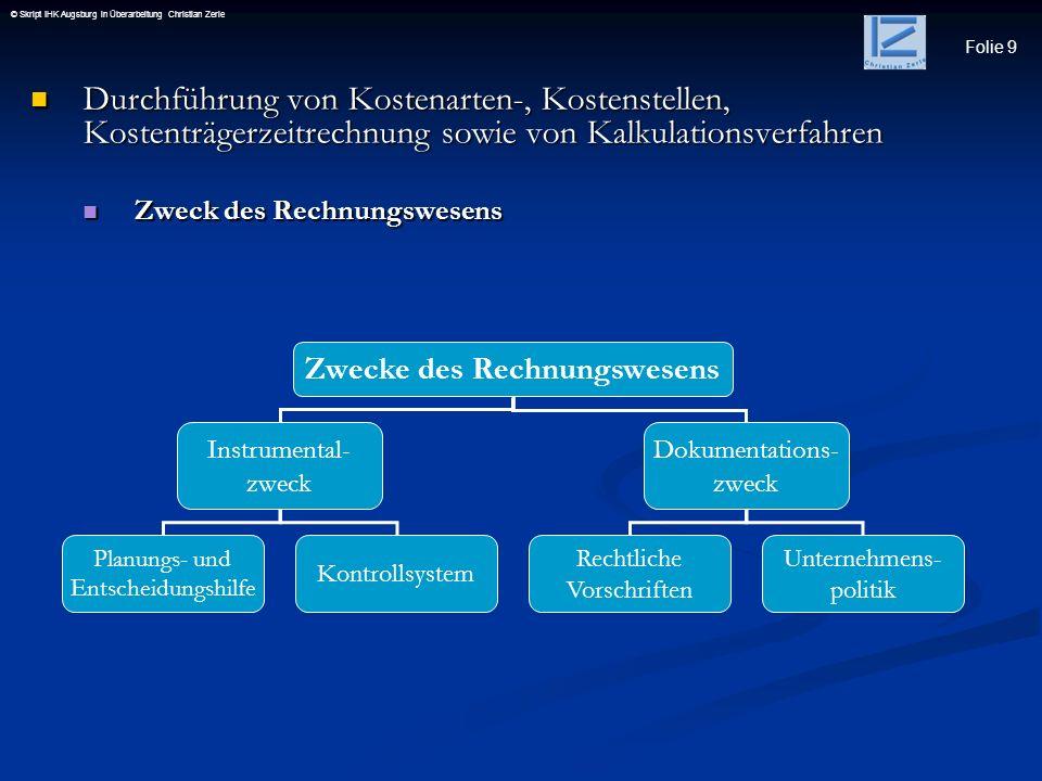 Folie 9 © Skript IHK Augsburg in Überarbeitung Christian Zerle Durchführung von Kostenarten-, Kostenstellen, Kostenträgerzeitrechnung sowie von Kalkul