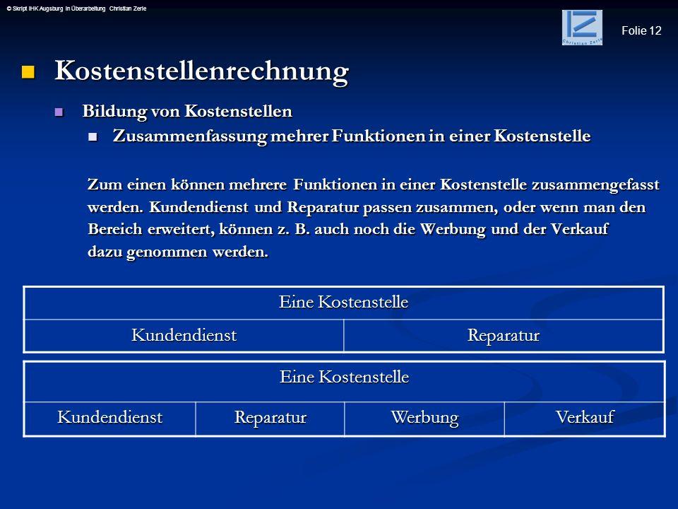 Folie 12 © Skript IHK Augsburg in Überarbeitung Christian Zerle Kostenstellenrechnung Kostenstellenrechnung Bildung von Kostenstellen Bildung von Kost