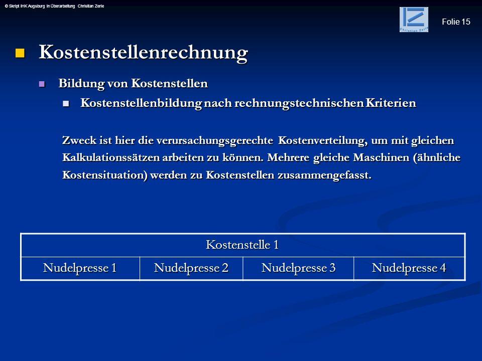 Folie 15 © Skript IHK Augsburg in Überarbeitung Christian Zerle Kostenstellenrechnung Kostenstellenrechnung Bildung von Kostenstellen Bildung von Kost