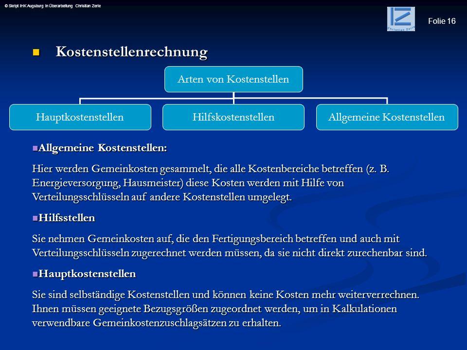 Folie 16 © Skript IHK Augsburg in Überarbeitung Christian Zerle Kostenstellenrechnung Kostenstellenrechnung Arten von Kostenstellen Hauptkostenstellen