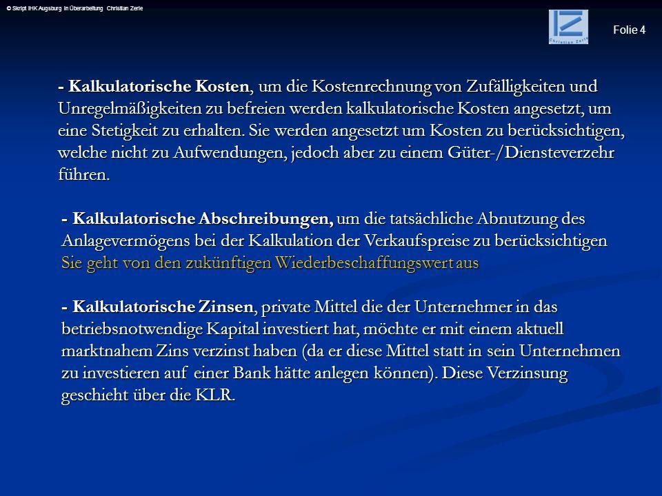 Folie 4 © Skript IHK Augsburg in Überarbeitung Christian Zerle - Kalkulatorische Kosten, um die Kostenrechnung von Zufälligkeiten und Unregelmäßigkeit