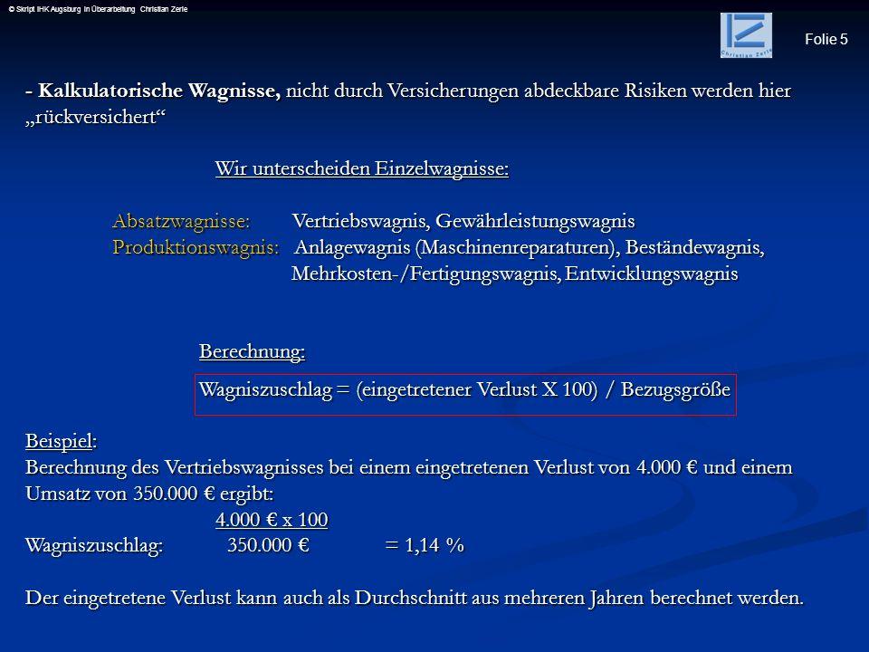 Folie 6 © Skript IHK Augsburg in Überarbeitung Christian Zerle - Kalkulatorische Miete, Unternehmen, welche keine Räumlichkeiten mieten müssen, da Inhaber oder Gesellschafter diese zur Verfügung stellen, wird eine ortsübliche kalkulatorische Miete veranschlagt (Zusatzkosten – keine Entsprechung in der FiBU).