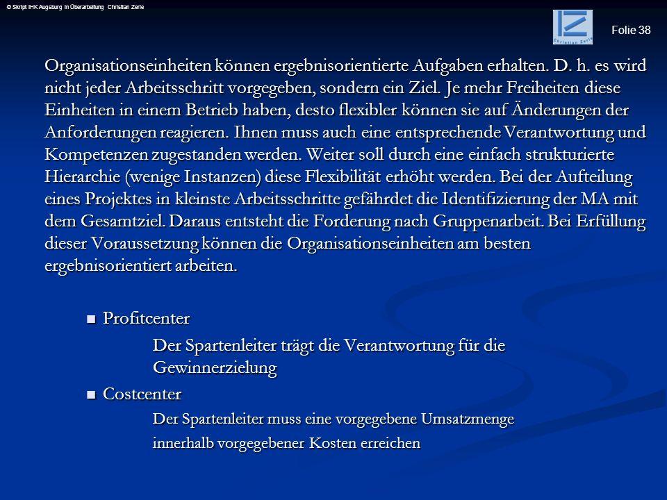 Folie 38 © Skript IHK Augsburg in Überarbeitung Christian Zerle Organisationseinheiten können ergebnisorientierte Aufgaben erhalten. D. h. es wird nic