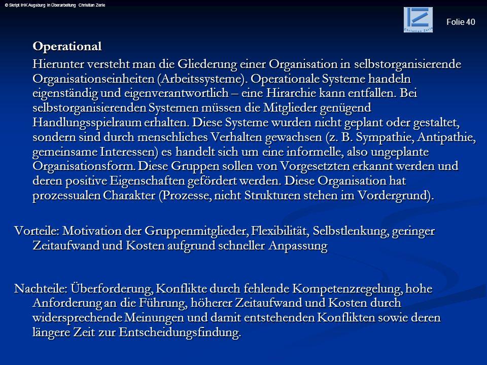 Folie 40 © Skript IHK Augsburg in Überarbeitung Christian ZerleOperational Hierunter versteht man die Gliederung einer Organisation in selbstorganisie