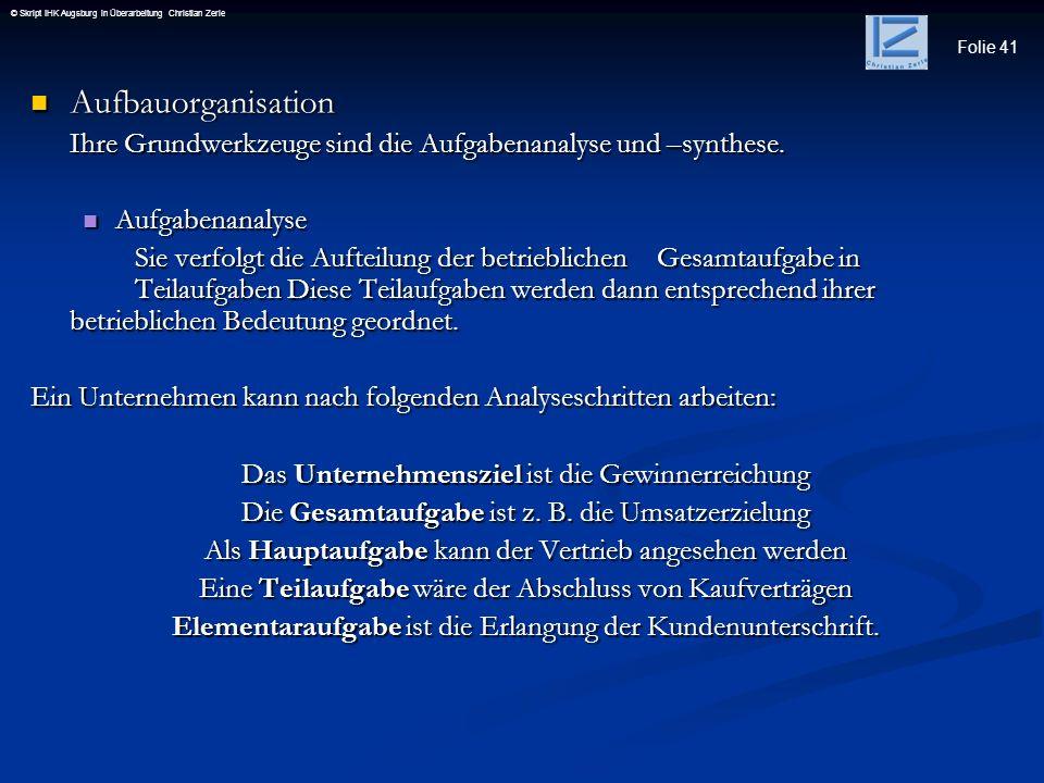 Folie 41 © Skript IHK Augsburg in Überarbeitung Christian Zerle Aufbauorganisation Aufbauorganisation Ihre Grundwerkzeuge sind die Aufgabenanalyse und