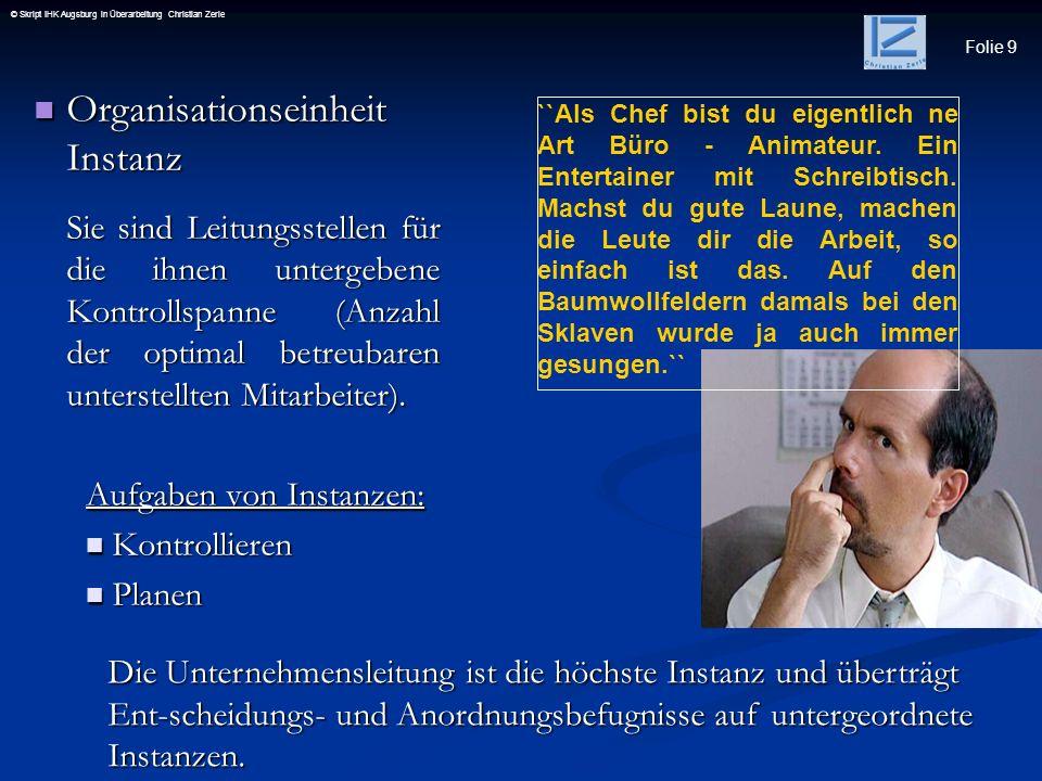 Folie 30 © Skript IHK Augsburg in Überarbeitung Christian Zerle Organisationssystem Strukturform der Mehrlinienorganisation (auch Funktionssystem) eine Stelle hat mehrere übergeordnete Instanz Organisationssystem Strukturform der Mehrlinienorganisation (auch Funktionssystem) eine Stelle hat mehrere übergeordnete Instanz..........