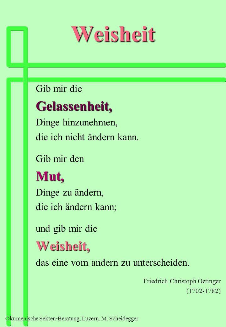 Ökumenische Sekten-Beratung, Luzern, M. Scheidegger Weisheit Gib mir dieGelassenheit, Dinge hinzunehmen, die ich nicht ändern kann. Gib mir denMut, Di