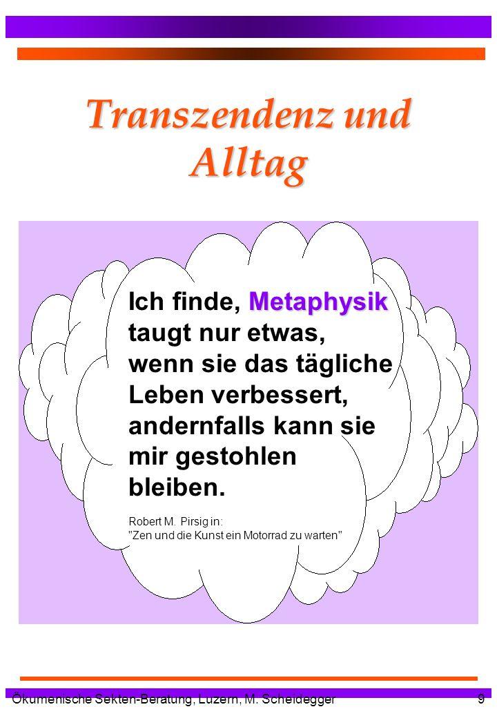 Ökumenische Sekten-Beratung, Luzern, M. Scheidegger9 Transzendenz und Alltag Metaphysik Ich finde, Metaphysik taugt nur etwas, wenn sie das tägliche L
