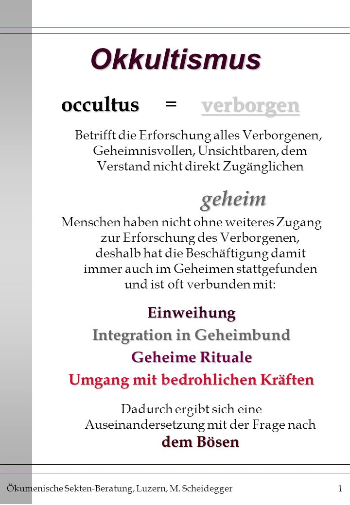 Ökumenische Sekten-Beratung, Luzern, M. Scheidegger1 Okkultismus occultusverborgen occultus = verborgen Betrifft die Erforschung alles Verborgenen, Ge