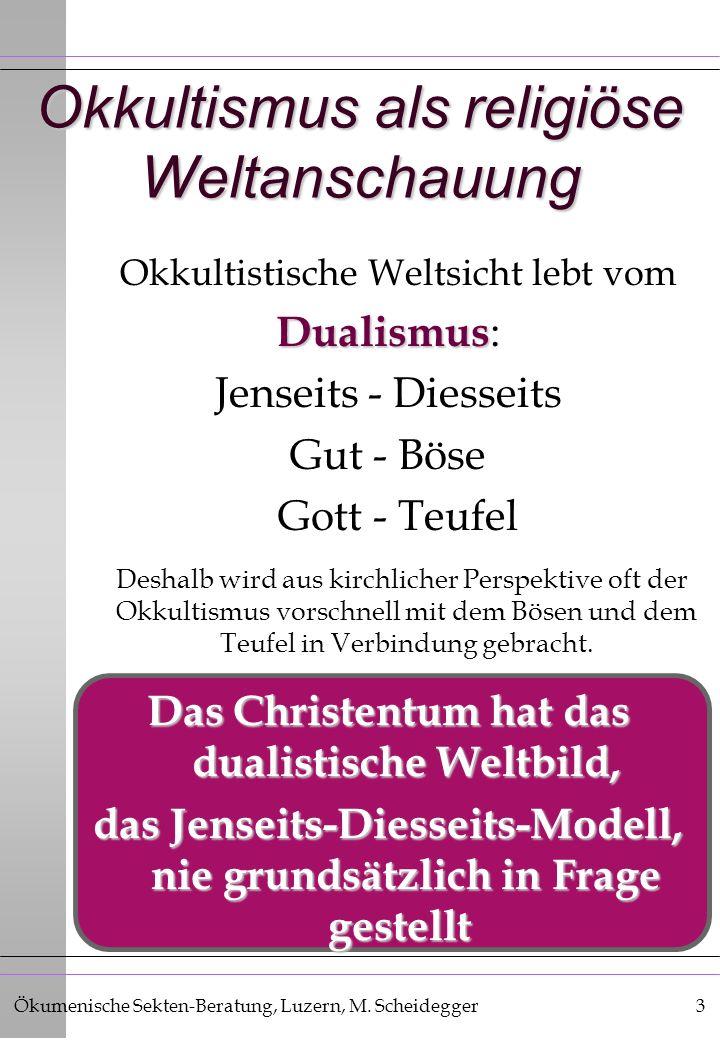 Ökumenische Sekten-Beratung, Luzern, M. Scheidegger3 Okkultismus als religiöse Weltanschauung Okkultistische Weltsicht lebt vom Dualismus Dualismus :