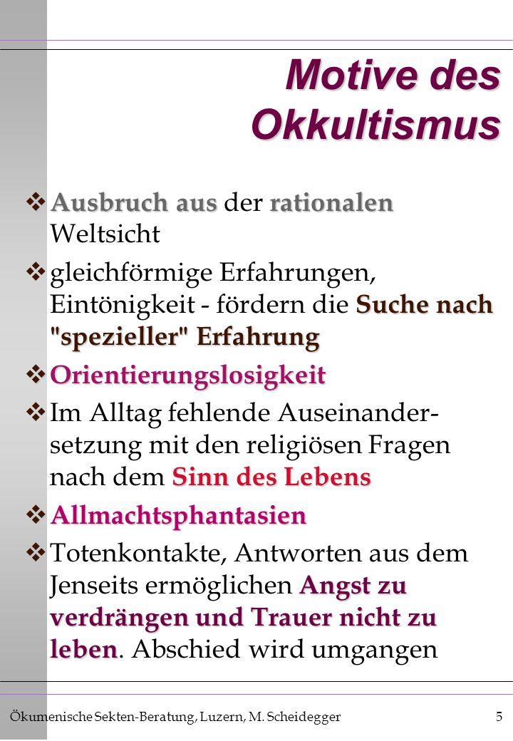 Ökumenische Sekten-Beratung, Luzern, M. Scheidegger5 Motive des Okkultismus Ausbruch aus rationalen Ausbruch aus der rationalen Weltsicht Suche nach