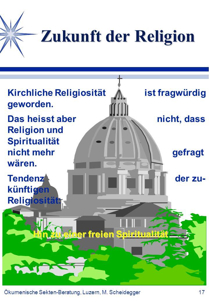 Ökumenische Sekten-Beratung, Luzern, M. Scheidegger 17 Zukunft der Religion Kirchliche Religiosität ist fragwürdig geworden. Das heisst aber nicht, da