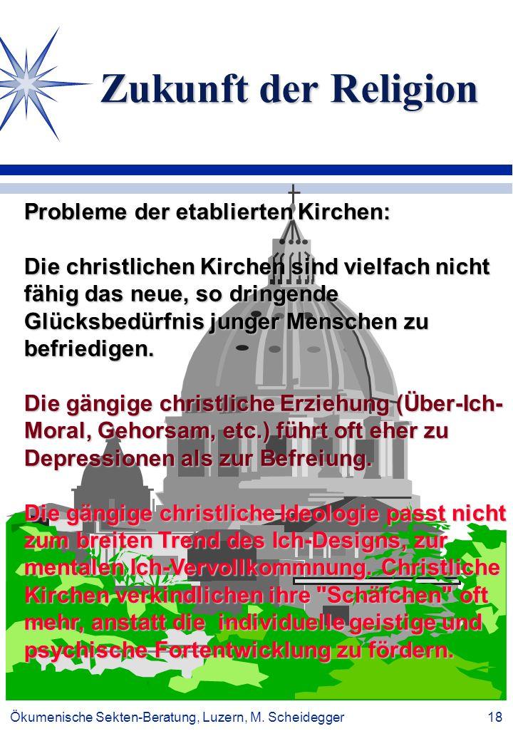 Ökumenische Sekten-Beratung, Luzern, M. Scheidegger 18 Zukunft der Religion Probleme der etablierten Kirchen: Die christlichen Kirchen sind vielfach n
