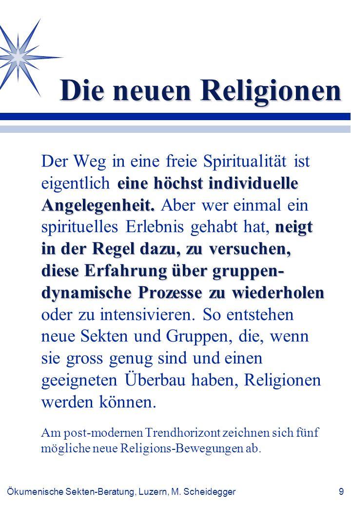 Ökumenische Sekten-Beratung, Luzern, M. Scheidegger 9 Die neuen Religionen eine höchst individuelle Angelegenheit. neigt in der Regel dazu, zu versuch