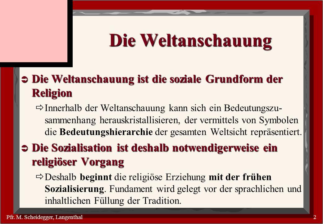 Pfr. M. Scheidegger, Langenthal2 Die Weltanschauung Die Weltanschauung ist die soziale Grundform der Religion Die Weltanschauung ist die soziale Grund
