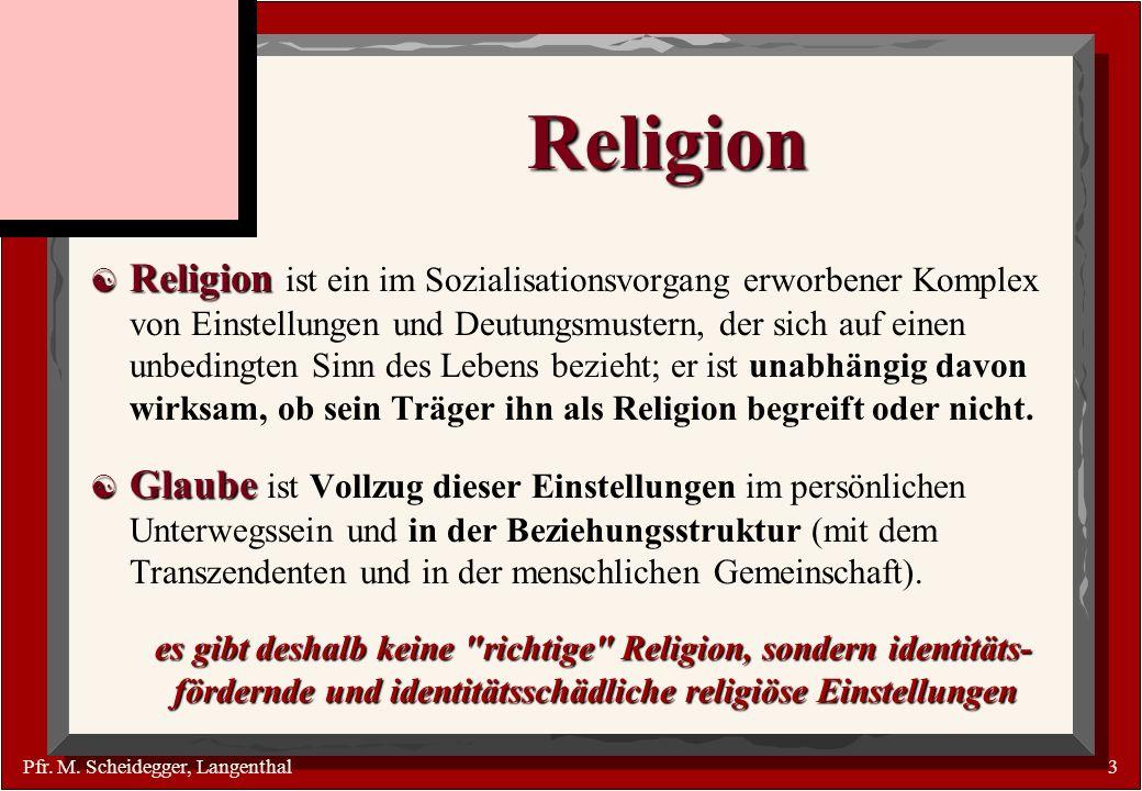 Pfr. M. Scheidegger, Langenthal3 Religion Religion Religion ist ein im Sozialisationsvorgang erworbener Komplex von Einstellungen und Deutungsmustern,