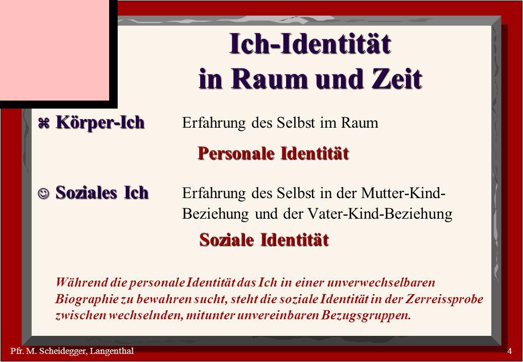 Pfr. M. Scheidegger, Langenthal4 Ich-Identität in Raum und Zeit Körper-Ich Körper-Ich Erfahrung des Selbst im Raum Personale Identität Soziales Ich So