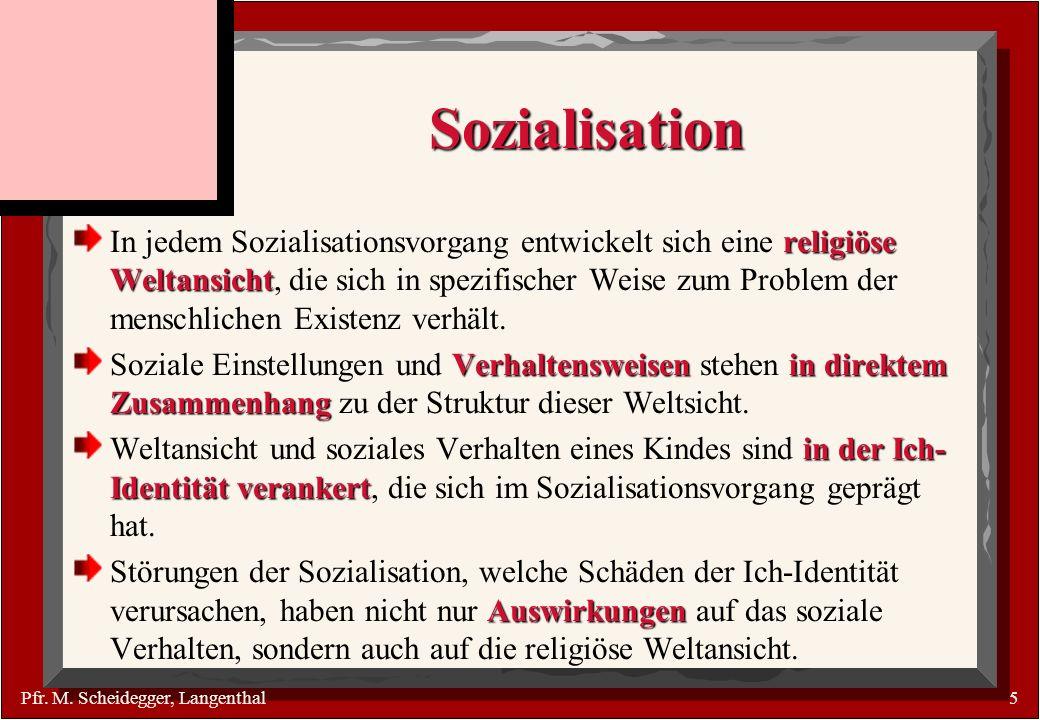 Pfr. M. Scheidegger, Langenthal5 Sozialisation religiöse Weltansicht In jedem Sozialisationsvorgang entwickelt sich eine religiöse Weltansicht, die si
