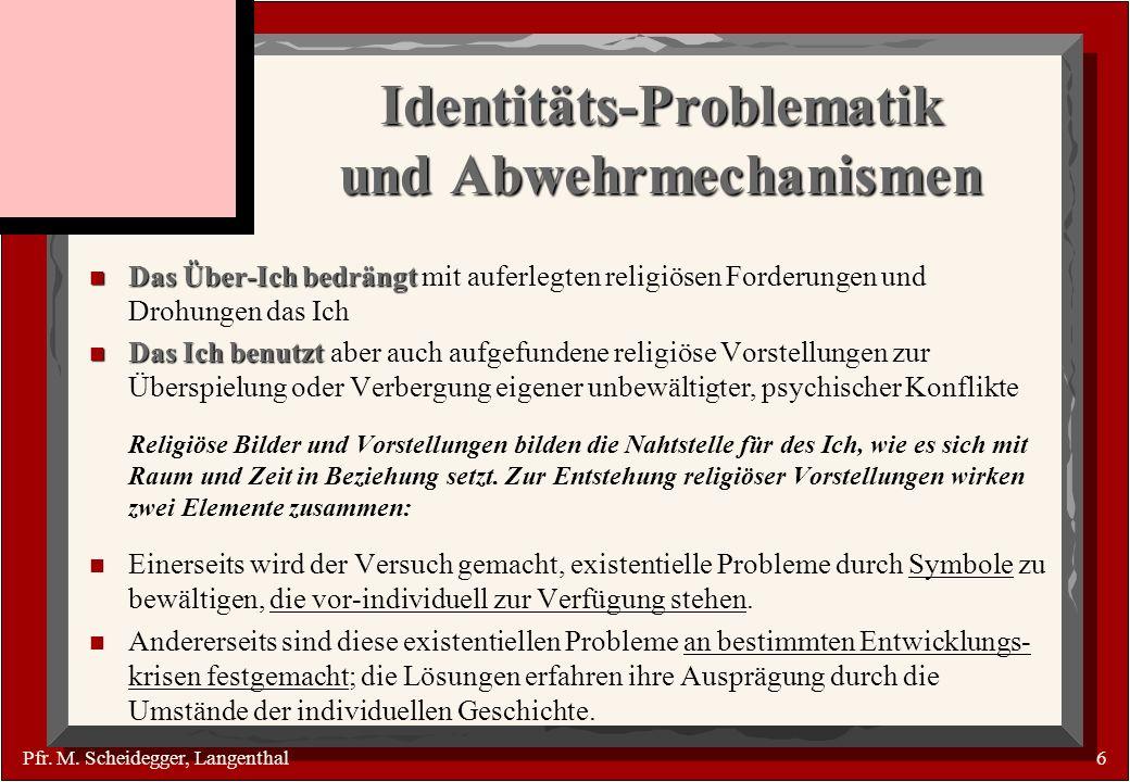 Pfr. M. Scheidegger, Langenthal6 Identitäts-Problematik und Abwehrmechanismen n Das Über-Ich bedrängt n Das Über-Ich bedrängt mit auferlegten religiös