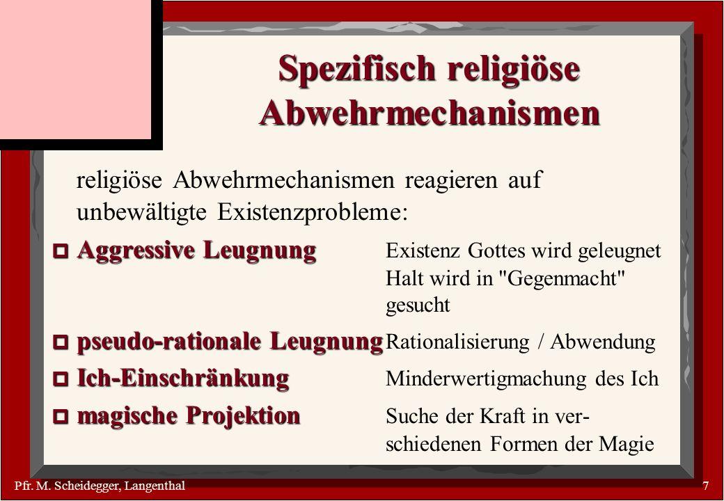 Pfr. M. Scheidegger, Langenthal7 Spezifisch religiöse Abwehrmechanismen religiöse Abwehrmechanismen reagieren auf unbewältigte Existenzprobleme: p Agg