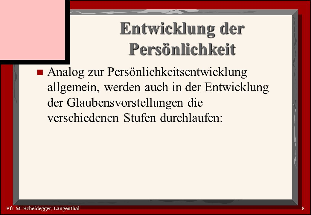 Pfr. M. Scheidegger, Langenthal8 Entwicklung der Persönlichkeit n Analog zur Persönlichkeitsentwicklung allgemein, werden auch in der Entwicklung der
