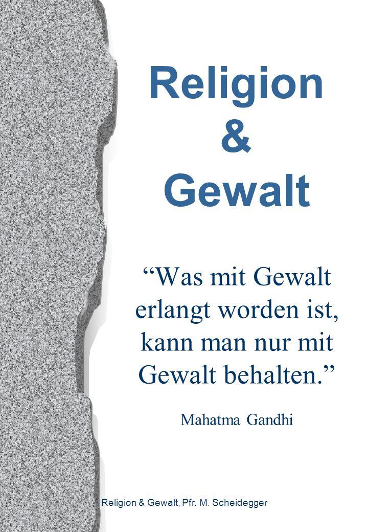 Religion & Gewalt, Pfr. M. Scheidegger Religion & Gewalt Was mit Gewalt erlangt worden ist, kann man nur mit Gewalt behalten. Mahatma Gandhi