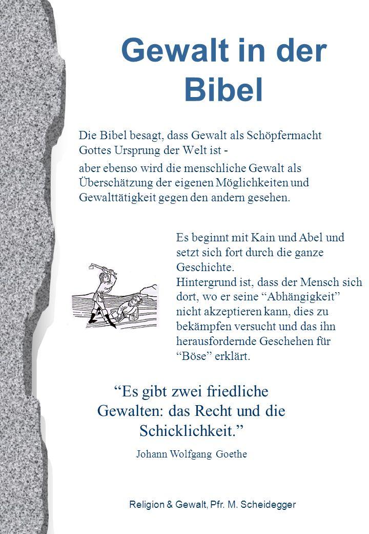 Religion & Gewalt, Pfr. M. Scheidegger Gewalt in der Bibel Die Bibel besagt, dass Gewalt als Schöpfermacht Gottes Ursprung der Welt ist - aber ebenso