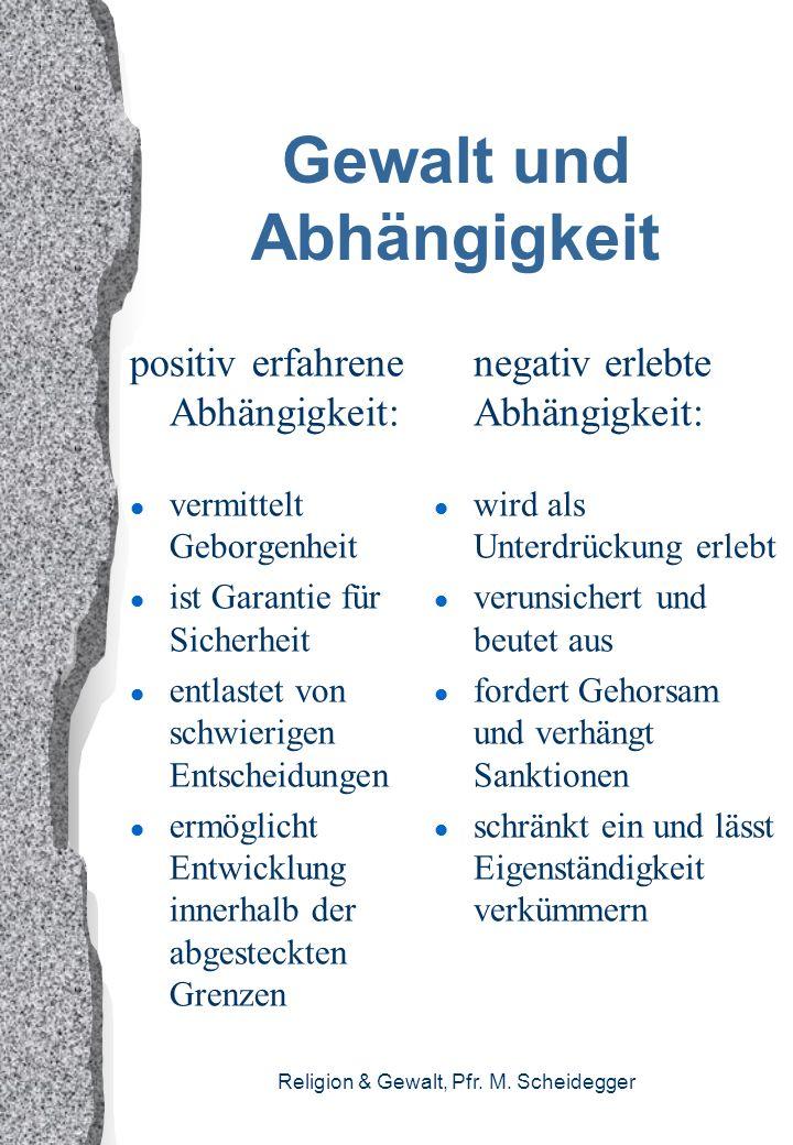 Religion & Gewalt, Pfr. M. Scheidegger Gewalt und Abhängigkeit positiv erfahrene Abhängigkeit: l vermittelt Geborgenheit l ist Garantie für Sicherheit