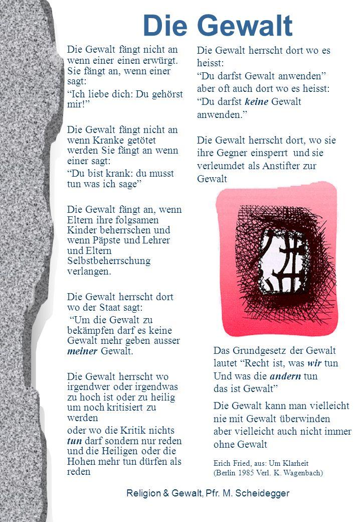 Religion & Gewalt, Pfr. M. Scheidegger Die Gewalt Die Gewalt fängt nicht an wenn einer einen erwürgt. Sie fängt an, wenn einer sagt: Ich liebe dich: D