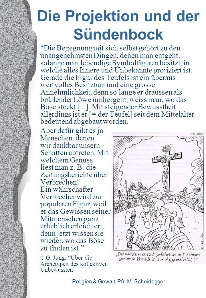 Religion & Gewalt, Pfr. M. Scheidegger Die Projektion und der Sündenbock Die Begegnung mit sich selbst gehört zu den unangenehmsten Dingen, denen man