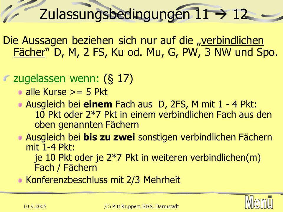 10.9.2005(C) Pitt Ruppert, BBS, Darmstadt Zulassungsbedingungen 11 12 nicht zugelassen: § 17 (folgt aus oben Genanntem) Null Punkte in einem verbindlichen Fach in 2 oder mehr der Fächer M, D, 2FS 1-4 Punkte in 3 oder mehr aller verbindlichen Fächer 1-4 Punkte Konferenzbeschluss ohne 2/3- Mehrheit