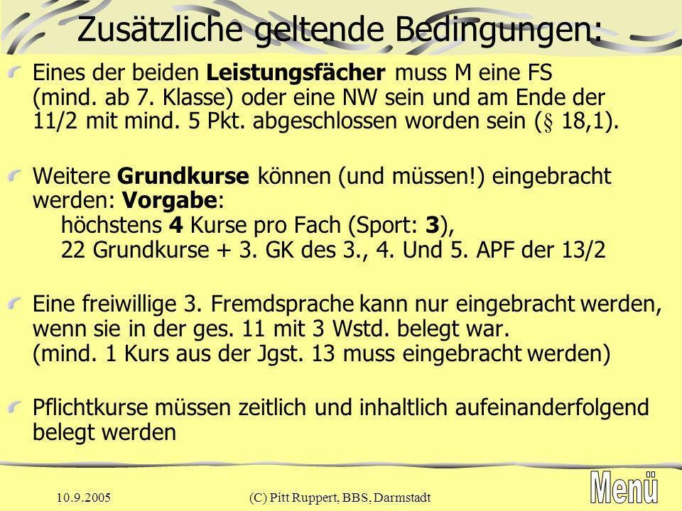 10.9.2005(C) Pitt Ruppert, BBS, Darmstadt Zusätzliche geltende Bedingungen: - Mindestbewertungen zum Einbringen, § 26 kein Kurs mit Null Punkten höchstens 6 Grundkurse < 5 Punkte höchstens 2 Leistungskurse < 5 Punkte 22 Grundkurse einfacher Wertung > 110 P 6 LK in 2-facher Wertung + 2Lk (13/2) in einfacher Wertung > 70 P wenn diese Bedingungen nicht erreichbar sind, erfolgt keine Zulassung zum Abitur
